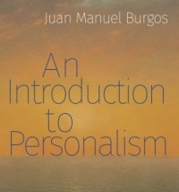 """An Introduction to Personalism"" by Juan Manuel Burgos. Foreword by John Crosby"