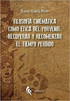 «Filosofía cinemática como ética del porvenir: recuperar y recomenzar el tiempo perdido.» de García Pavón, Rafael